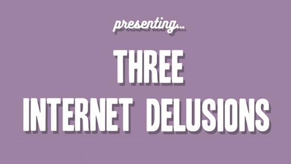 Presenting Three Internet Delusions