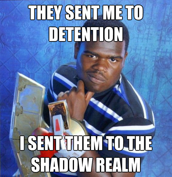 They sent me to detention I sent them to the shadow realm